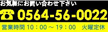 お気軽にお問い合わせ下さい 0564-56-0022 (月・火曜定休/営業時間10:00~19:00)